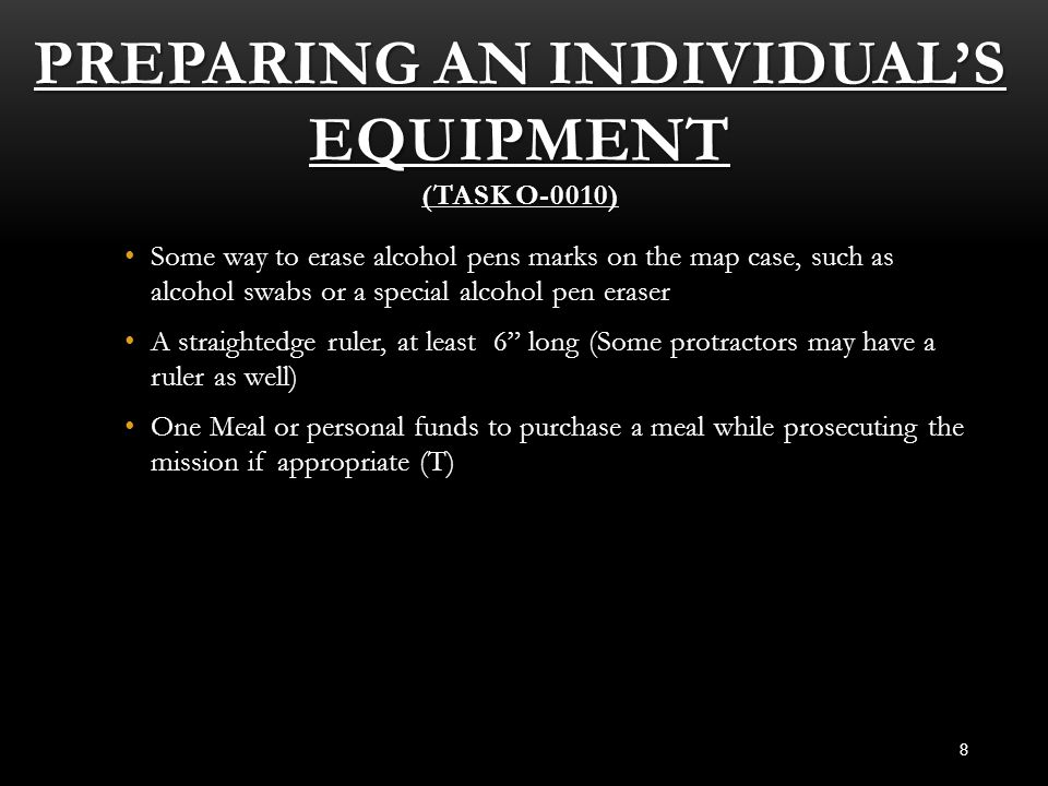 PREPARING AN INDIVIDUAL'S EQUIPMENT (TASK O-0010) 8 Some way to erase alcohol pens marks on the map case, such as alcohol swabs or a special alcohol p