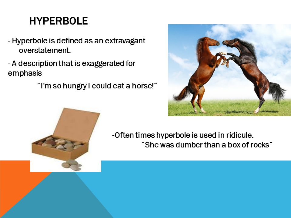 HYPERBOLE - Hyperbole is defined as an extravagant overstatement.