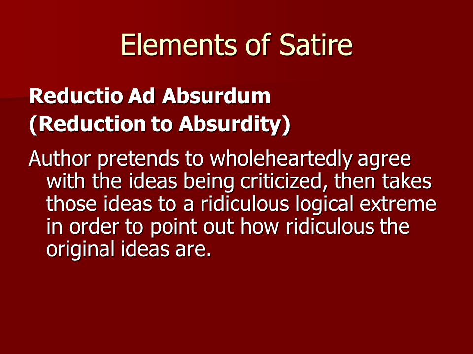 Elements of Satire Reductio Ad Absurdum (Reduction to Absurdity) Author pretends to wholeheartedly agree with the ideas being criticized, then takes those ideas to a ridiculous logical extreme in order to point out how ridiculous the original ideas are.