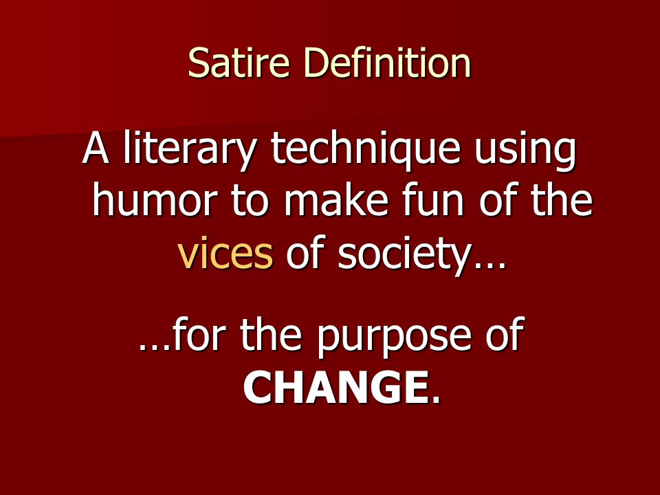 Satire Definition A literary technique using humor to make fun of the vices of society… …for the purpose of CHANGE.