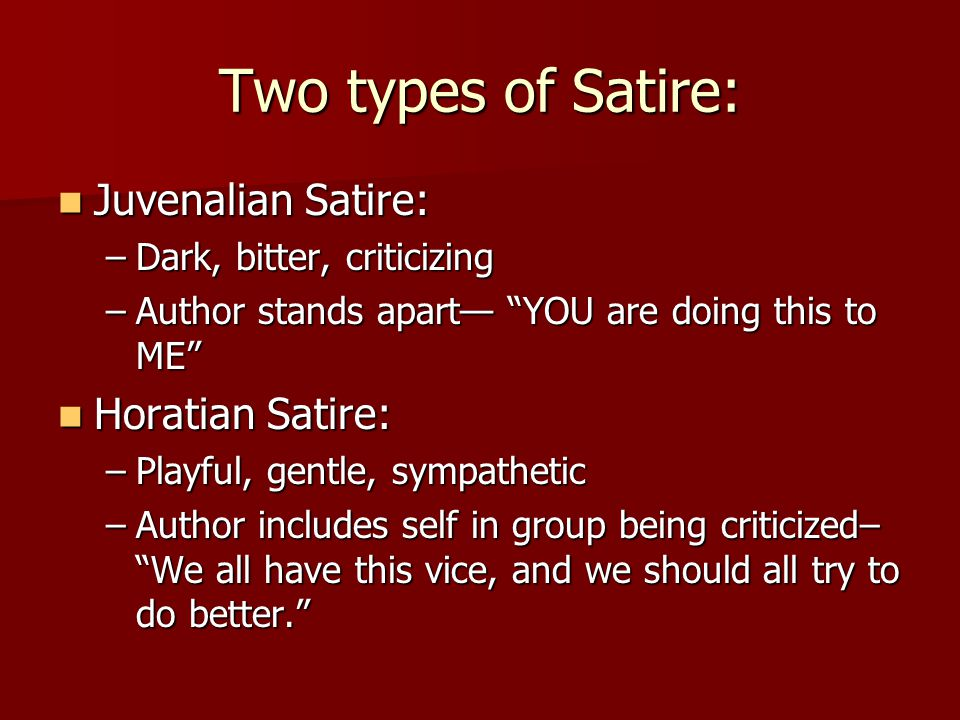 Two types of Satire: Juvenalian Satire: Juvenalian Satire: –Dark, bitter, criticizing –Author stands apart— YOU are doing this to ME Horatian Satire: Horatian Satire: –Playful, gentle, sympathetic –Author includes self in group being criticized– We all have this vice, and we should all try to do better.