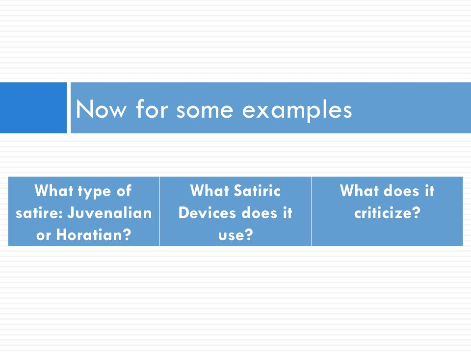 Now for some examples What type of satire: Juvenalian or Horatian? What Satiric Devices does it use? What does it criticize?