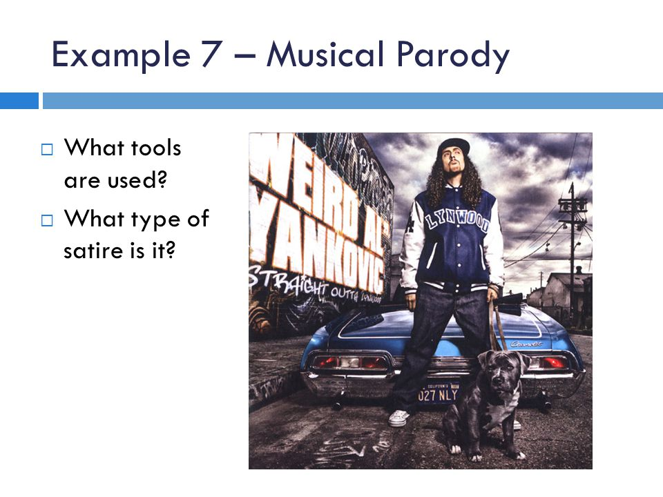 Example 7 – Musical Parody  What tools are used?  What type of satire is it?