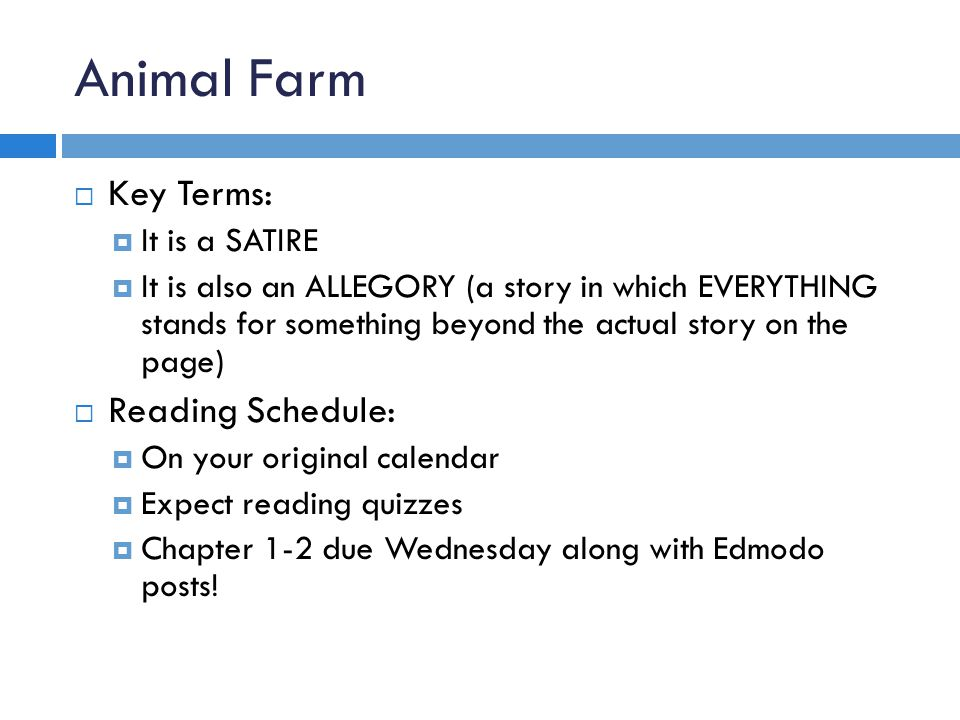 Animal Farm  Key Terms:  It is a SATIRE  It is also an ALLEGORY (a story in which EVERYTHING stands for something beyond the actual story on the pa