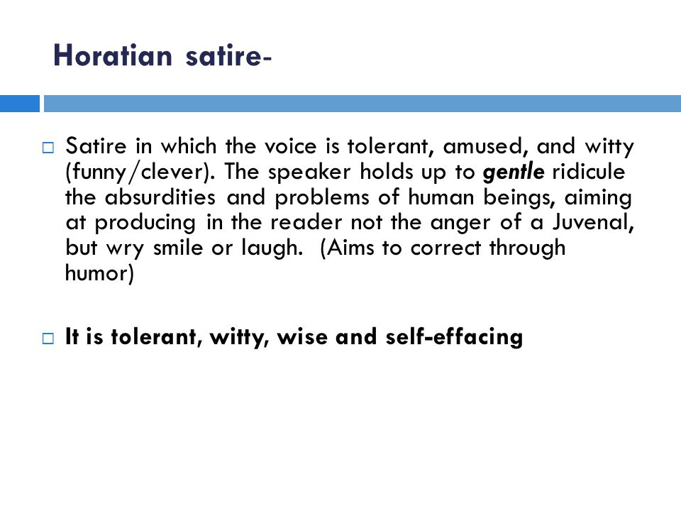 Horatian satire-  Satire in which the voice is tolerant, amused, and witty (funny/clever).