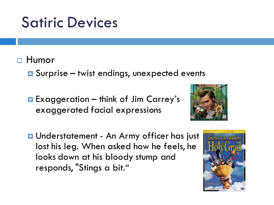 Satiric Devices  Humor  Surprise – twist endings, unexpected events  Exaggeration – think of Jim Carrey's exaggerated facial expressions  Understatement - An Army officer has just lost his leg.