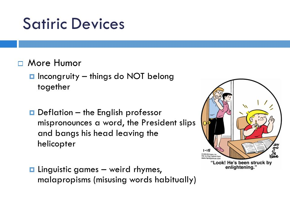 Satiric Devices  More Humor  Incongruity – things do NOT belong together  Deflation – the English professor mispronounces a word, the President sli