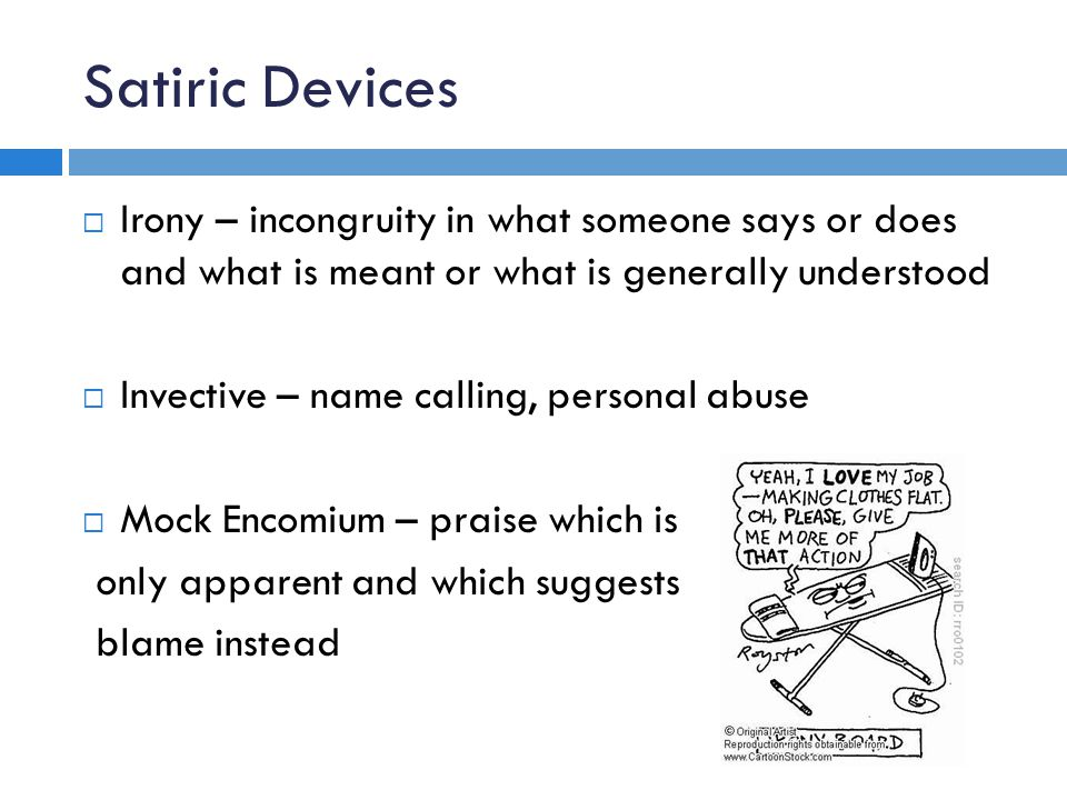 Satiric Devices  Irony – incongruity in what someone says or does and what is meant or what is generally understood  Invective – name calling, perso