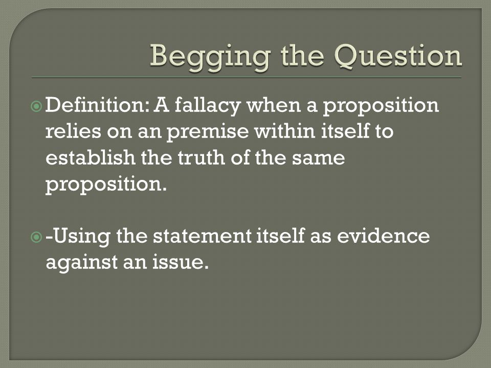  Definition: A fallacy when a proposition relies on an premise within itself to establish the truth of the same proposition.