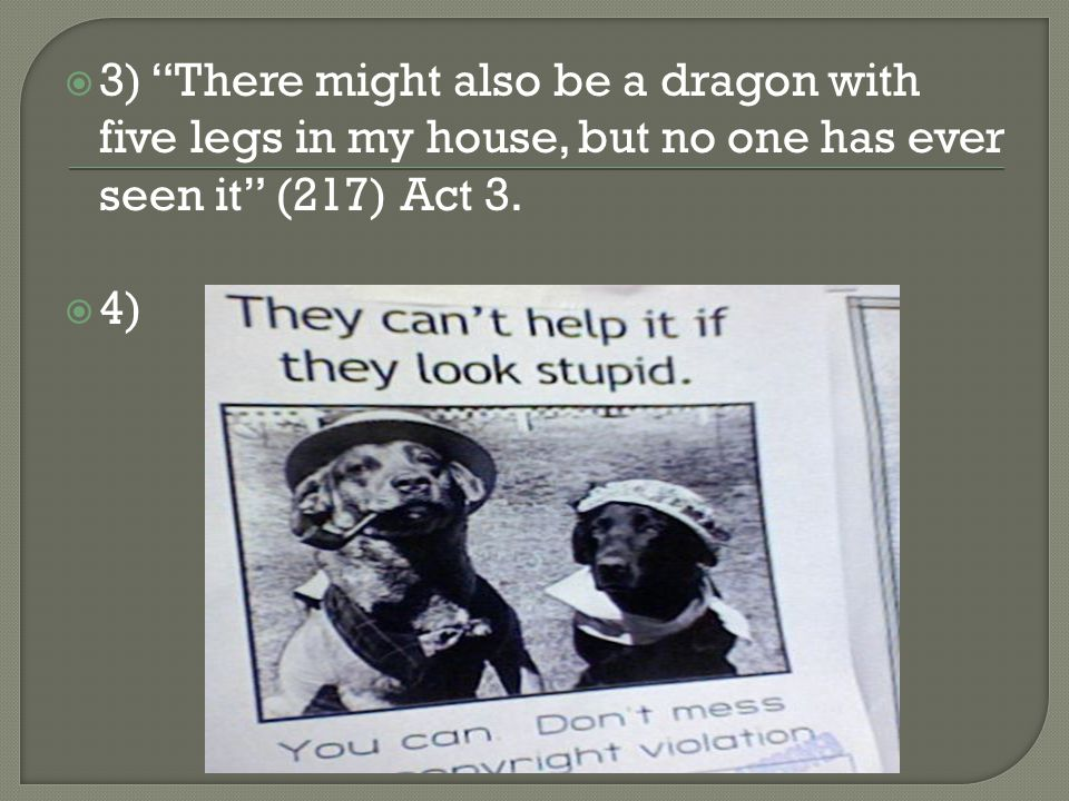  3) There might also be a dragon with five legs in my house, but no one has ever seen it (217) Act 3.