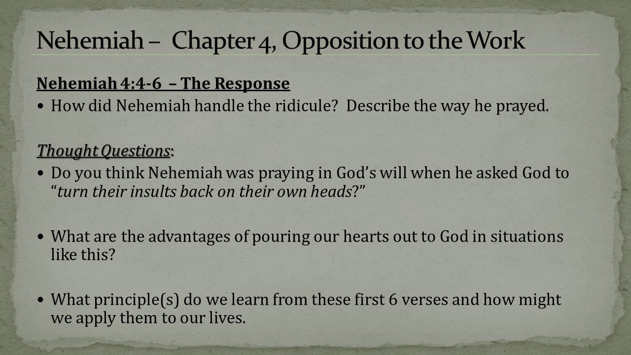 Nehemiah 4:4-6 – The Response How did Nehemiah handle the ridicule? Describe the way he prayed. Thought Questions: Do you think Nehemiah was praying i