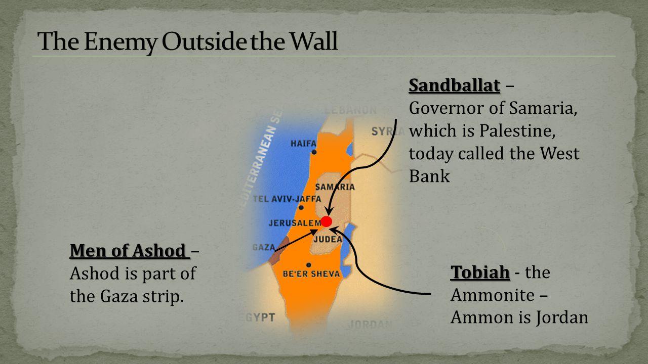 Sandballat Sandballat – Governor of Samaria, which is Palestine, today called the West Bank Tobiah Tobiah - the Ammonite – Ammon is Jordan Men of Ashod Men of Ashod – Ashod is part of the Gaza strip.