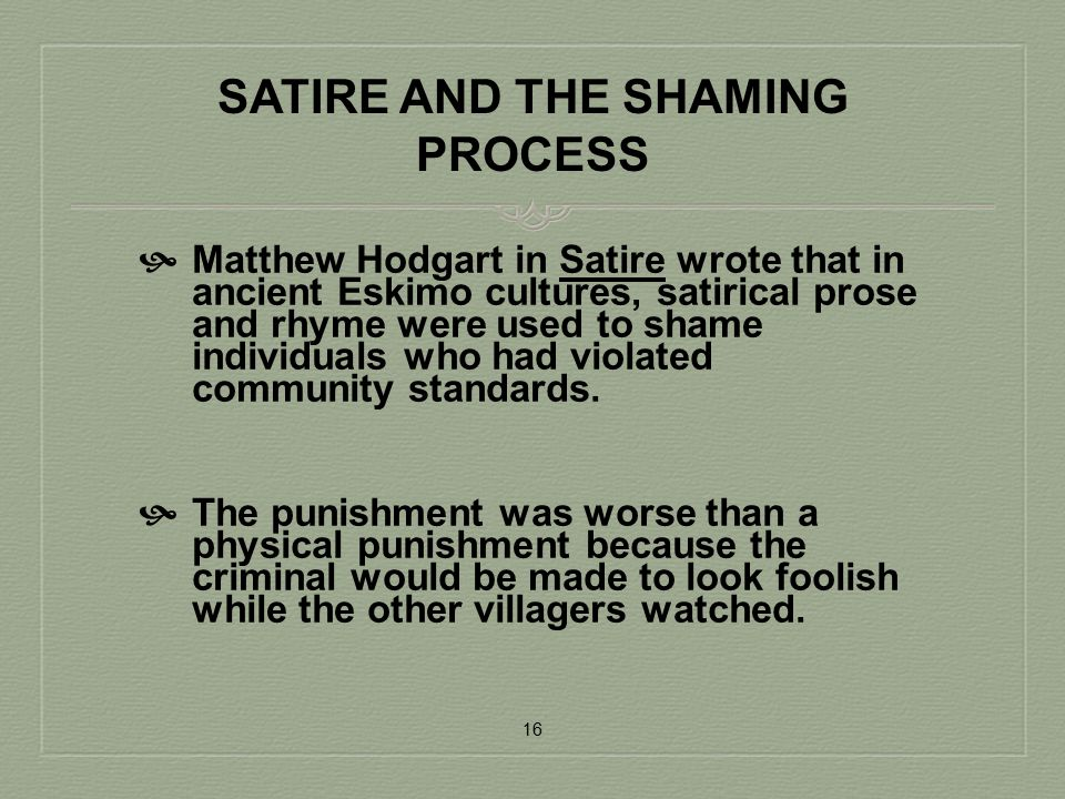 SATIRE AND THE SHAMING PROCESS  Matthew Hodgart in Satire wrote that in ancient Eskimo cultures, satirical prose and rhyme were used to shame individ