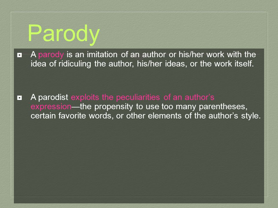 Parody  A parody is an imitation of an author or his/her work with the idea of ridiculing the author, his/her ideas, or the work itself.  A parodist