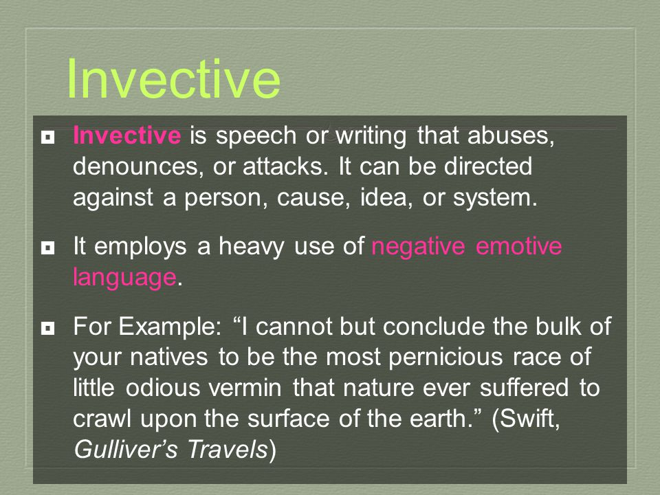 Invective  Invective is speech or writing that abuses, denounces, or attacks. It can be directed against a person, cause, idea, or system.  It emplo