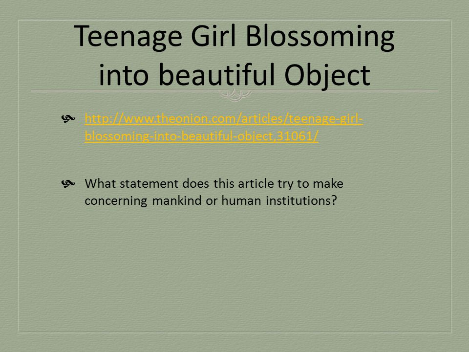Teenage Girl Blossoming into beautiful Object  http://www.theonion.com/articles/teenage-girl- blossoming-into-beautiful-object,31061/ http://www.theo