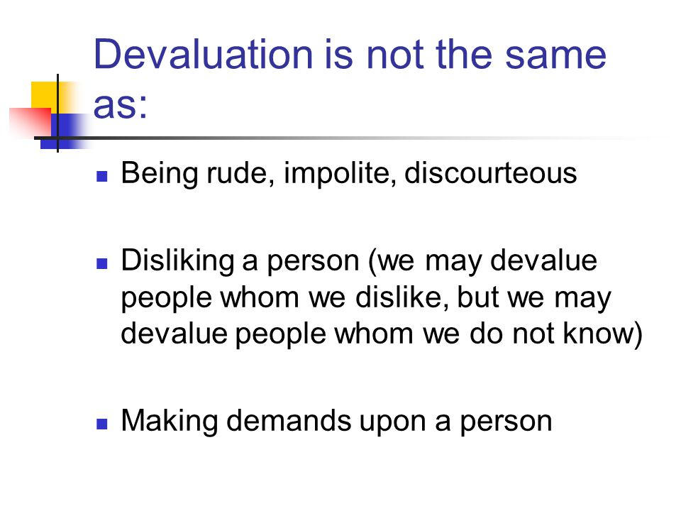 Devaluation is not the same as: Being rude, impolite, discourteous Disliking a person (we may devalue people whom we dislike, but we may devalue people whom we do not know) Making demands upon a person