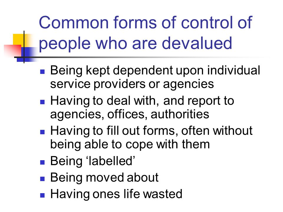 Common forms of control of people who are devalued Being kept dependent upon individual service providers or agencies Having to deal with, and report to agencies, offices, authorities Having to fill out forms, often without being able to cope with them Being 'labelled' Being moved about Having ones life wasted