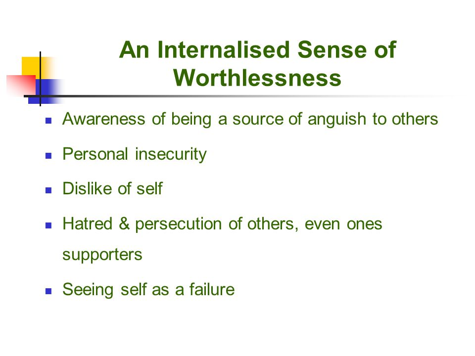 An Internalised Sense of Worthlessness Awareness of being a source of anguish to others Personal insecurity Dislike of self Hatred & persecution of others, even ones supporters Seeing self as a failure