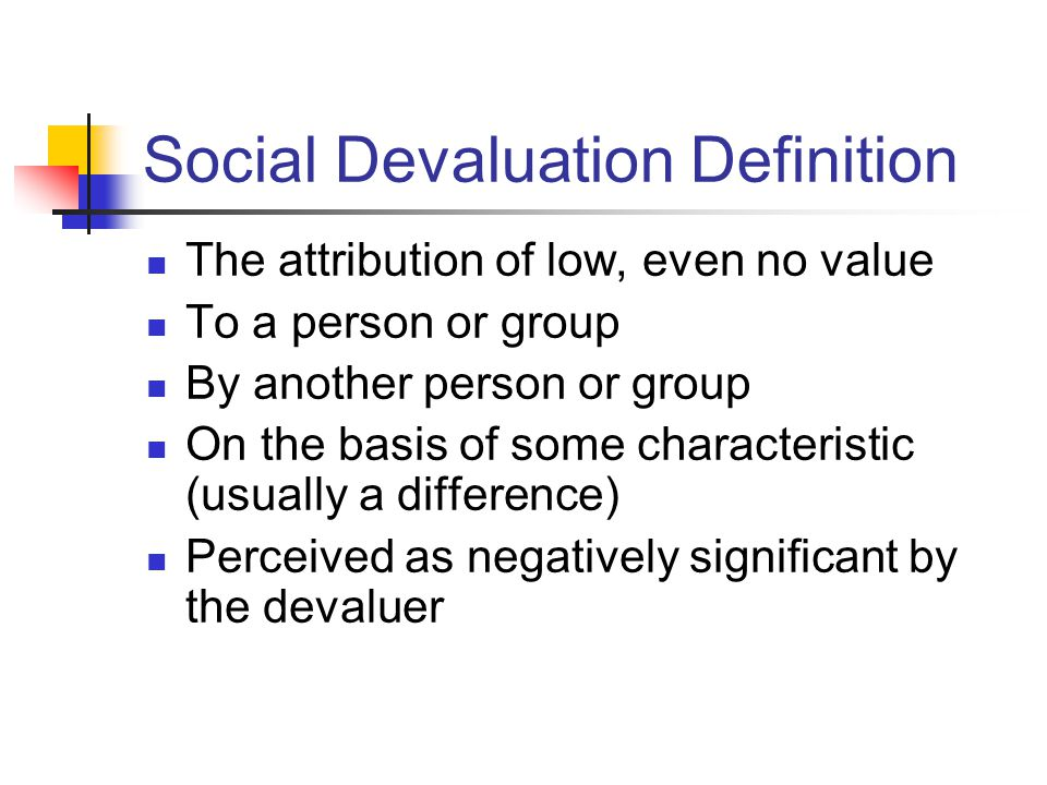 Social Devaluation Definition The attribution of low, even no value To a person or group By another person or group On the basis of some characteristic (usually a difference) Perceived as negatively significant by the devaluer