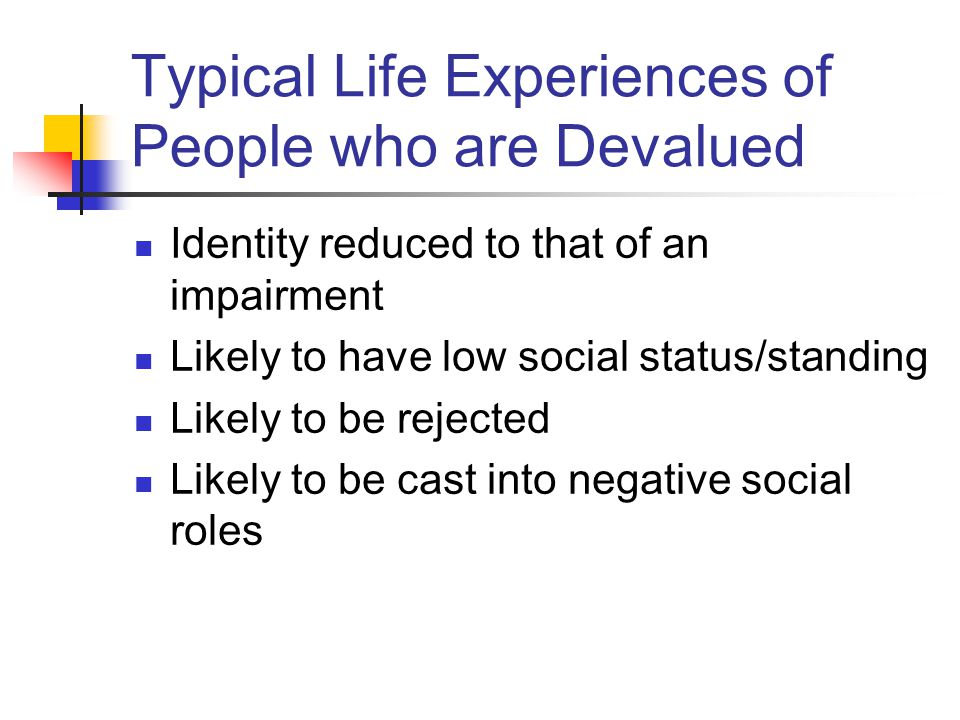 Typical Life Experiences of People who are Devalued Identity reduced to that of an impairment Likely to have low social status/standing Likely to be rejected Likely to be cast into negative social roles