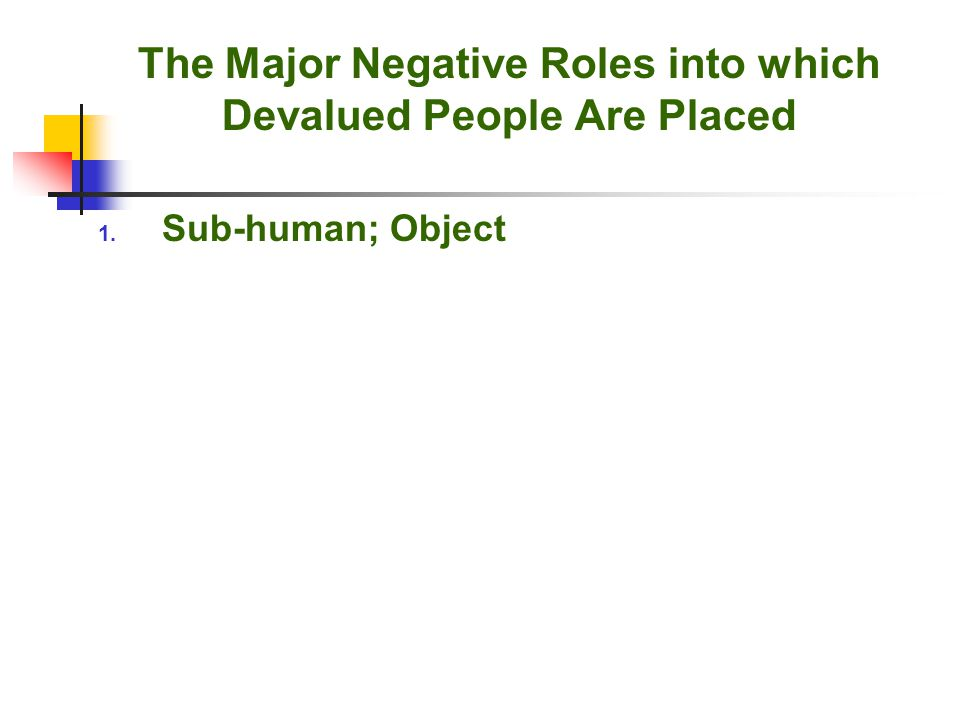 The Major Negative Roles into which Devalued People Are Placed 1. Sub-human; Object