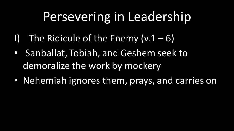 Persevering in Leadership I)The Ridicule of the Enemy (v.1 – 6) Sanballat, Tobiah, and Geshem seek to demoralize the work by mockery Nehemiah ignores them, prays, and carries on
