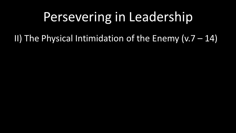 Persevering in Leadership II) The Physical Intimidation of the Enemy (v.7 – 14)