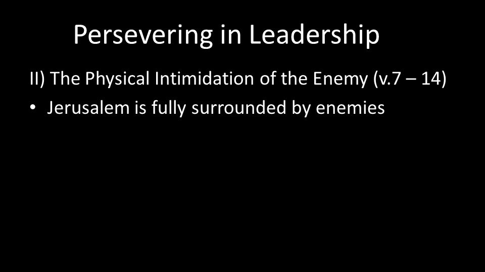 Persevering in Leadership II) The Physical Intimidation of the Enemy (v.7 – 14) Jerusalem is fully surrounded by enemies
