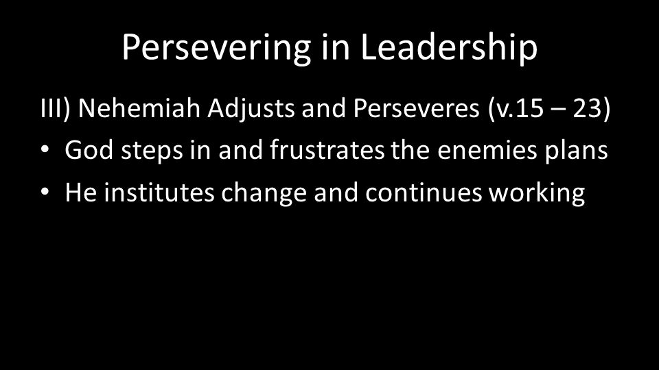 Persevering in Leadership III) Nehemiah Adjusts and Perseveres (v.15 – 23) God steps in and frustrates the enemies plans He institutes change and continues working