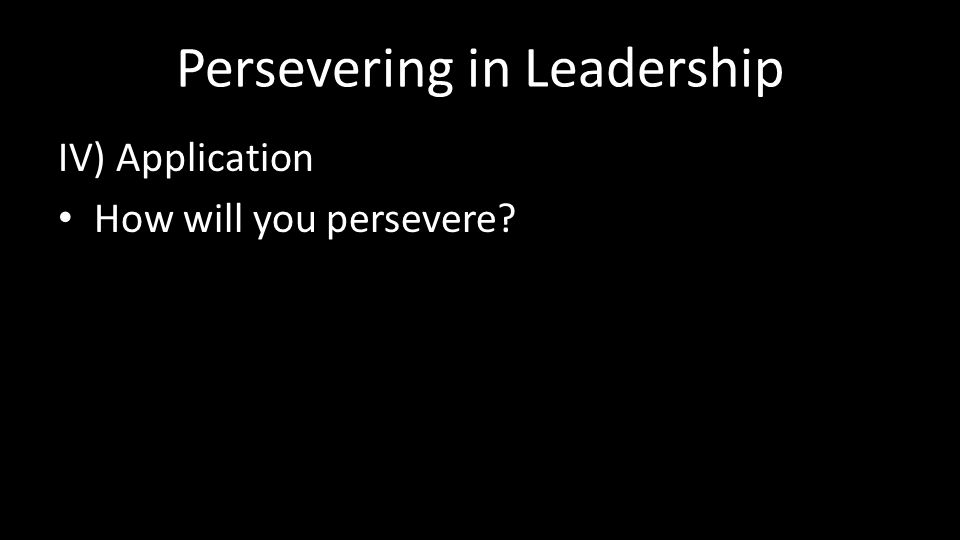 Persevering in Leadership IV) Application How will you persevere