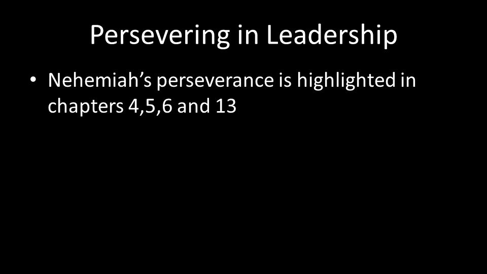 Persevering in Leadership Nehemiah's perseverance is highlighted in chapters 4,5,6 and 13