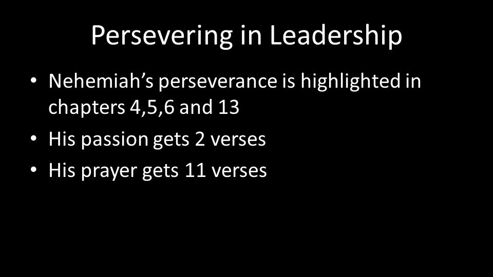 Persevering in Leadership Nehemiah's perseverance is highlighted in chapters 4,5,6 and 13 His passion gets 2 verses His prayer gets 11 verses