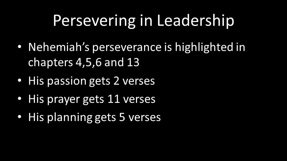 Persevering in Leadership Nehemiah's perseverance is highlighted in chapters 4,5,6 and 13 His passion gets 2 verses His prayer gets 11 verses His planning gets 5 verses