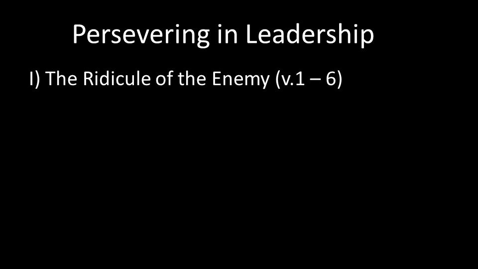 Persevering in Leadership I) The Ridicule of the Enemy (v.1 – 6)