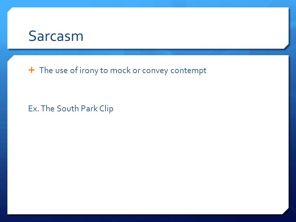 Sarcasm  The use of irony to mock or convey contempt Ex. The South Park Clip