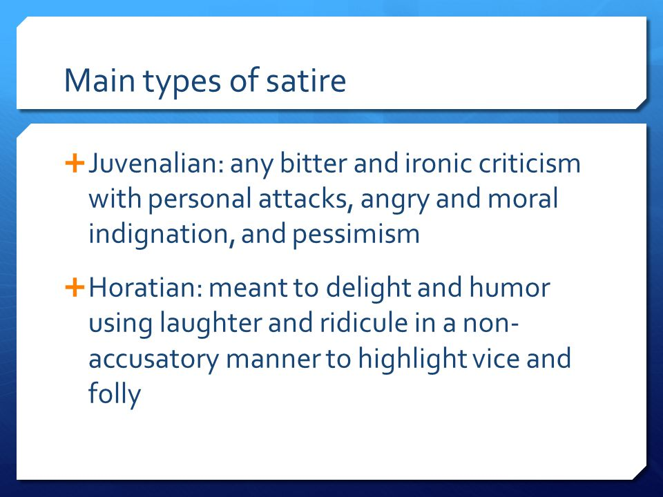Main types of satire  Juvenalian: any bitter and ironic criticism with personal attacks, angry and moral indignation, and pessimism  Horatian: meant
