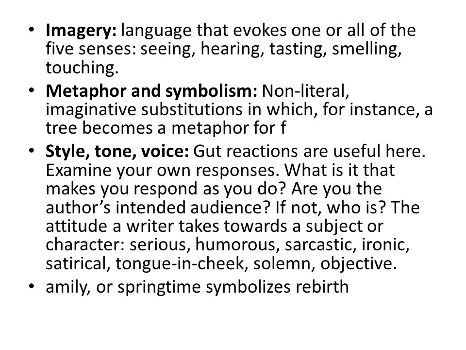 Imagery: language that evokes one or all of the five senses: seeing, hearing, tasting, smelling, touching.