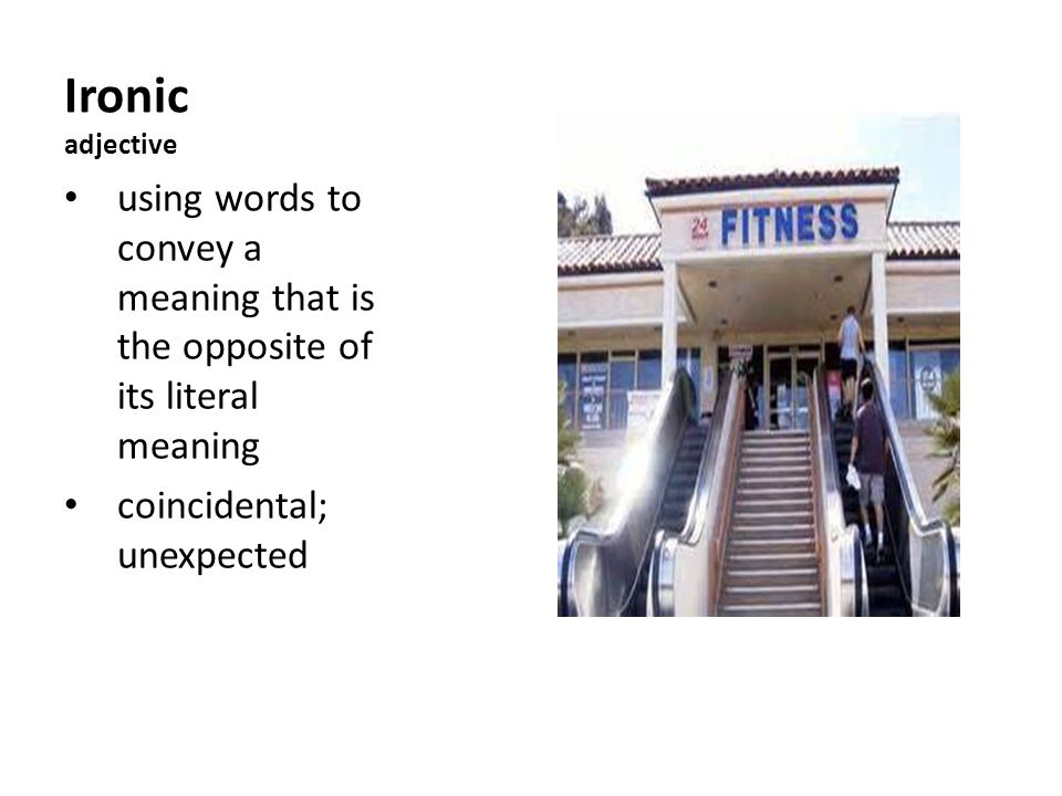 Ironic adjective using words to convey a meaning that is the opposite of its literal meaning coincidental; unexpected