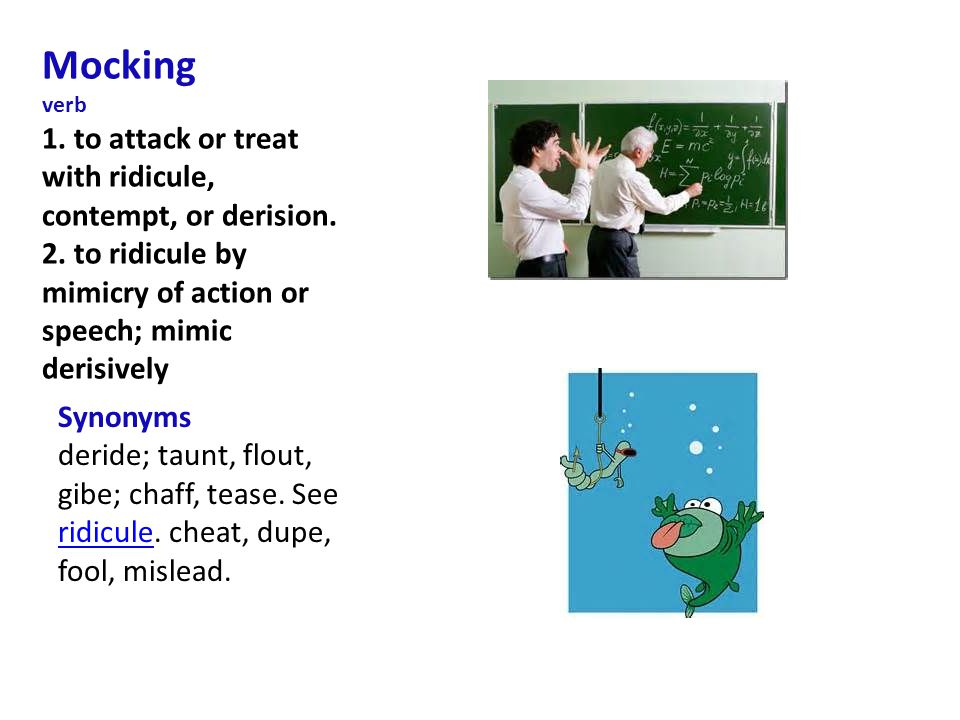 Mocking verb 1. to attack or treat with ridicule, contempt, or derision.