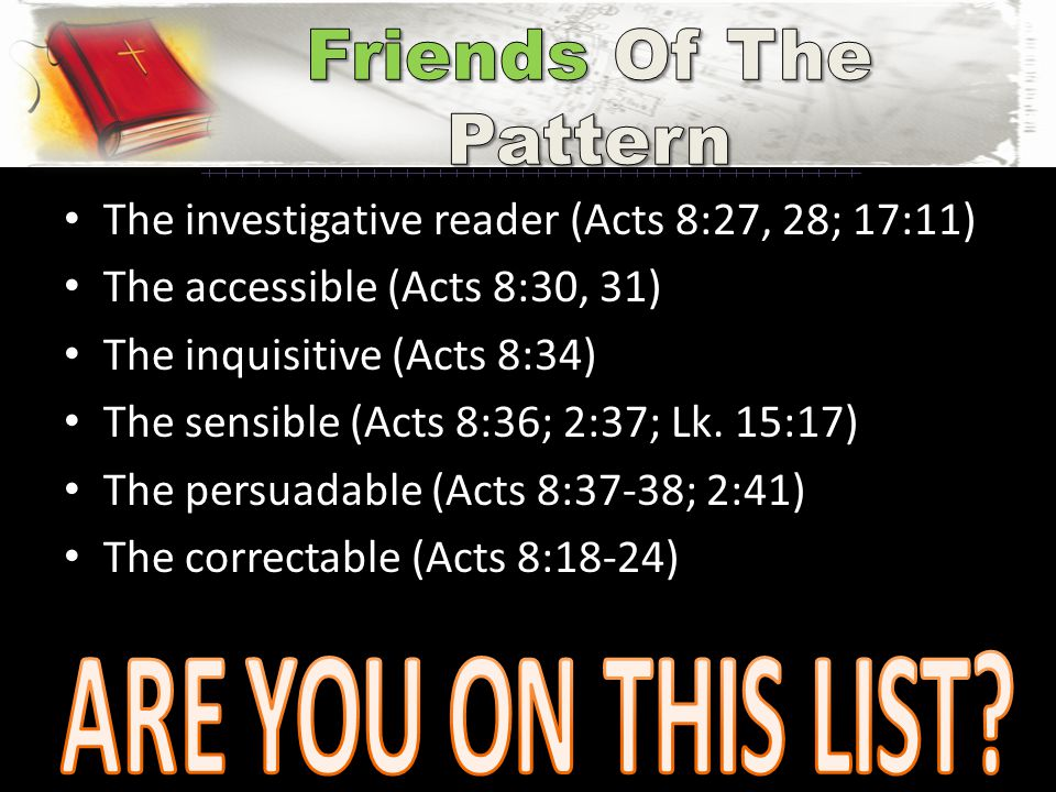 The investigative reader (Acts 8:27, 28; 17:11) The accessible (Acts 8:30, 31) The inquisitive (Acts 8:34) The sensible (Acts 8:36; 2:37; Lk. 15:17) T