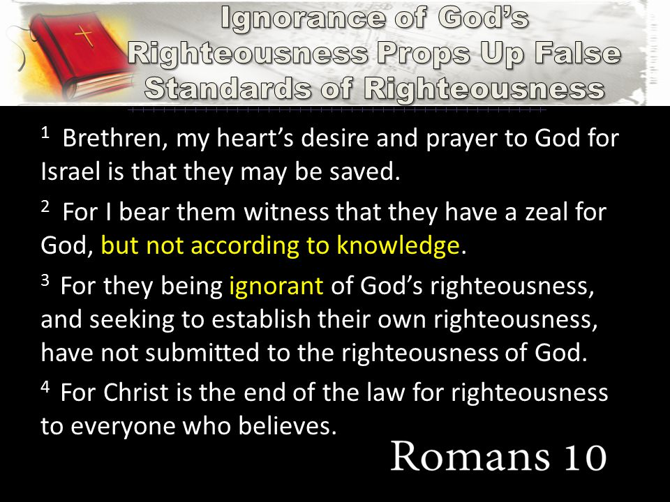 1 Brethren, my heart's desire and prayer to God for Israel is that they may be saved. 2 For I bear them witness that they have a zeal for God, but not