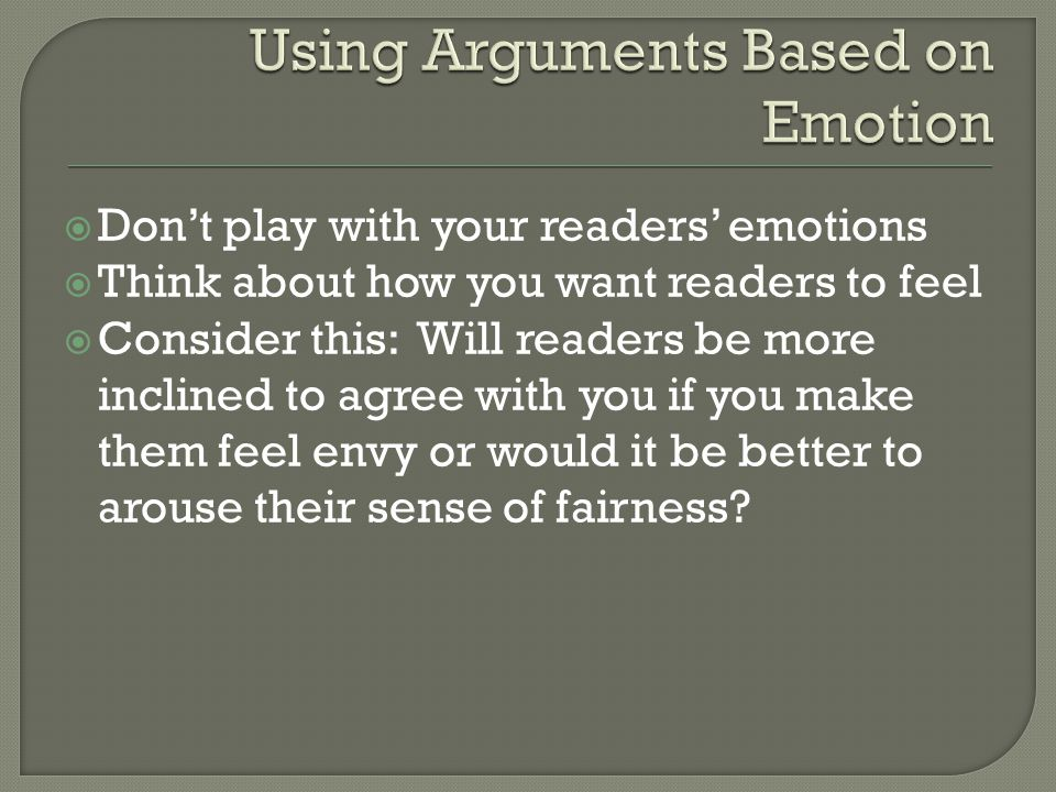  Don't play with your readers' emotions  Think about how you want readers to feel  Consider this: Will readers be more inclined to agree with you if you make them feel envy or would it be better to arouse their sense of fairness