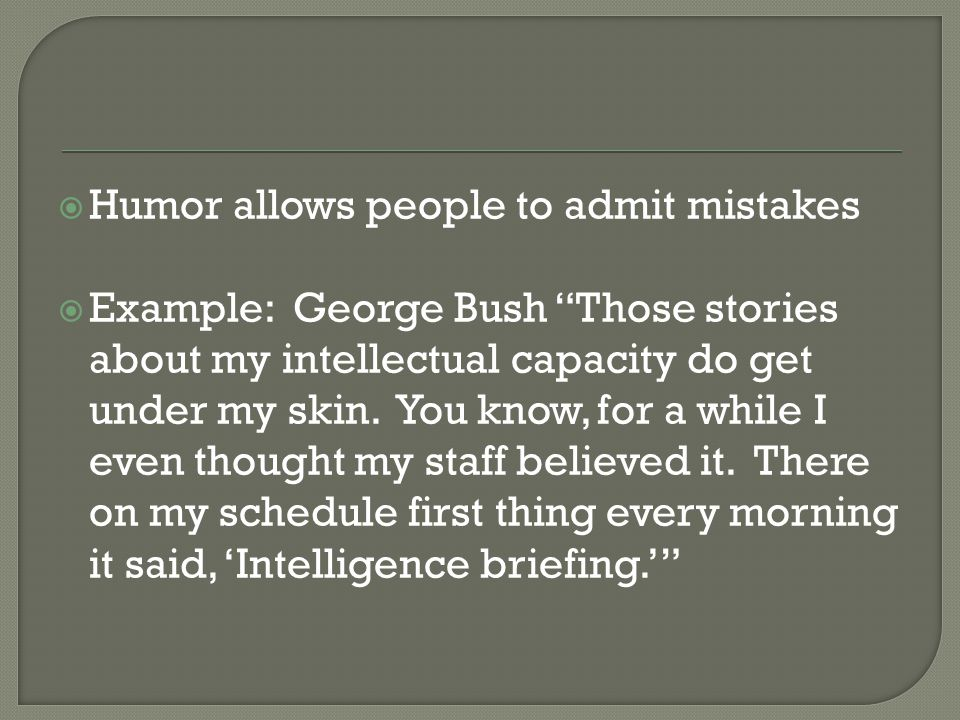  Humor allows people to admit mistakes  Example: George Bush Those stories about my intellectual capacity do get under my skin.