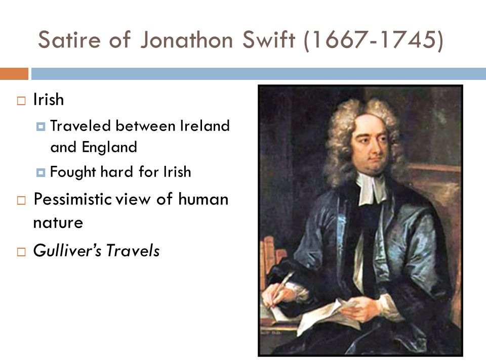 Satire of Jonathon Swift (1667-1745)  Irish  Traveled between Ireland and England  Fought hard for Irish  Pessimistic view of human nature  Gulliver's Travels