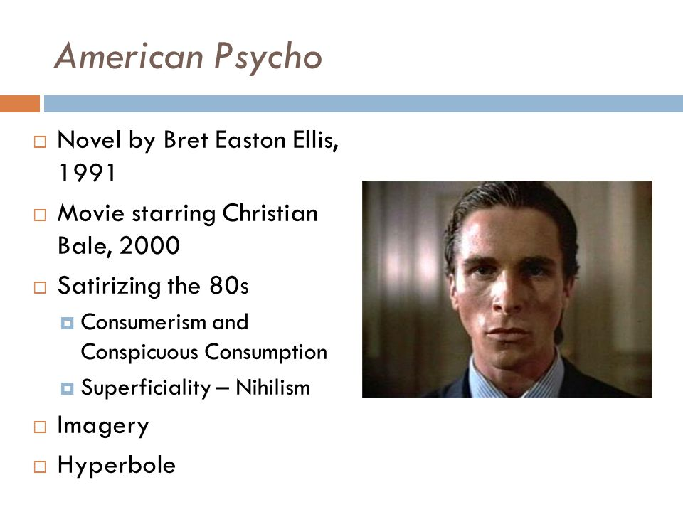 American Psycho  Novel by Bret Easton Ellis, 1991  Movie starring Christian Bale, 2000  Satirizing the 80s  Consumerism and Conspicuous Consumption  Superficiality – Nihilism  Imagery  Hyperbole
