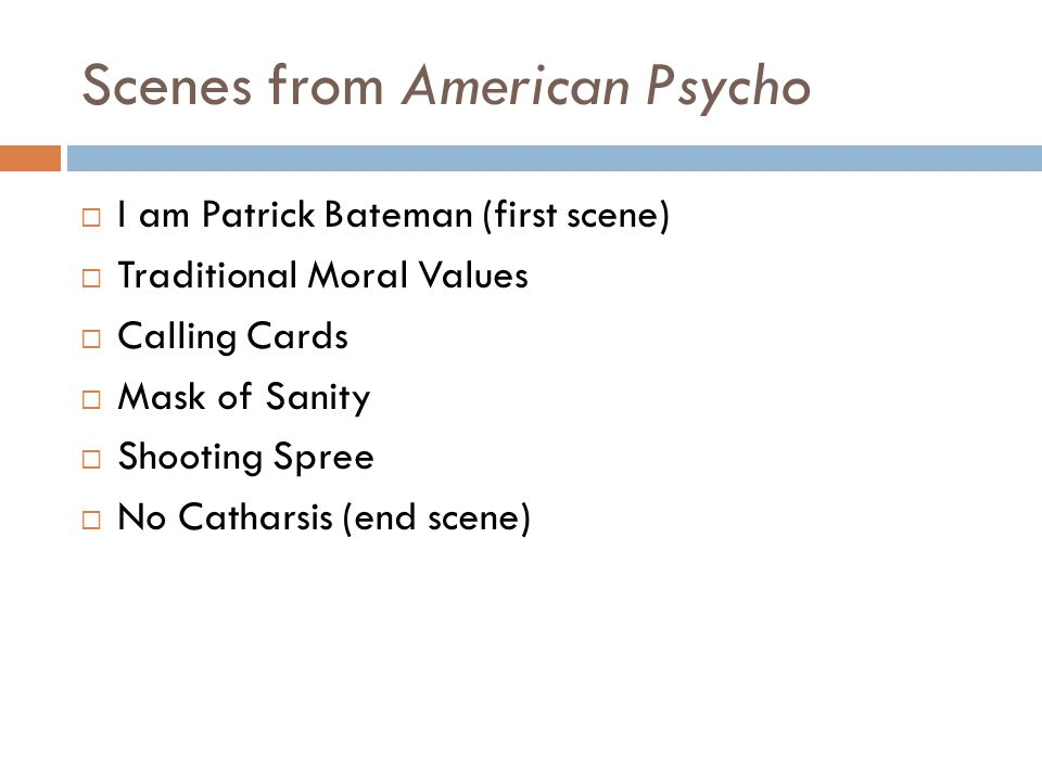 Scenes from American Psycho  I am Patrick Bateman (first scene)  Traditional Moral Values  Calling Cards  Mask of Sanity  Shooting Spree  No Catharsis (end scene)