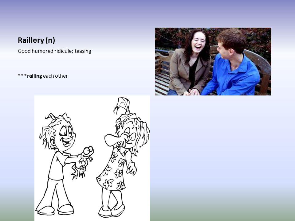 Raillery (n) Good humored ridicule; teasing ***railing each other