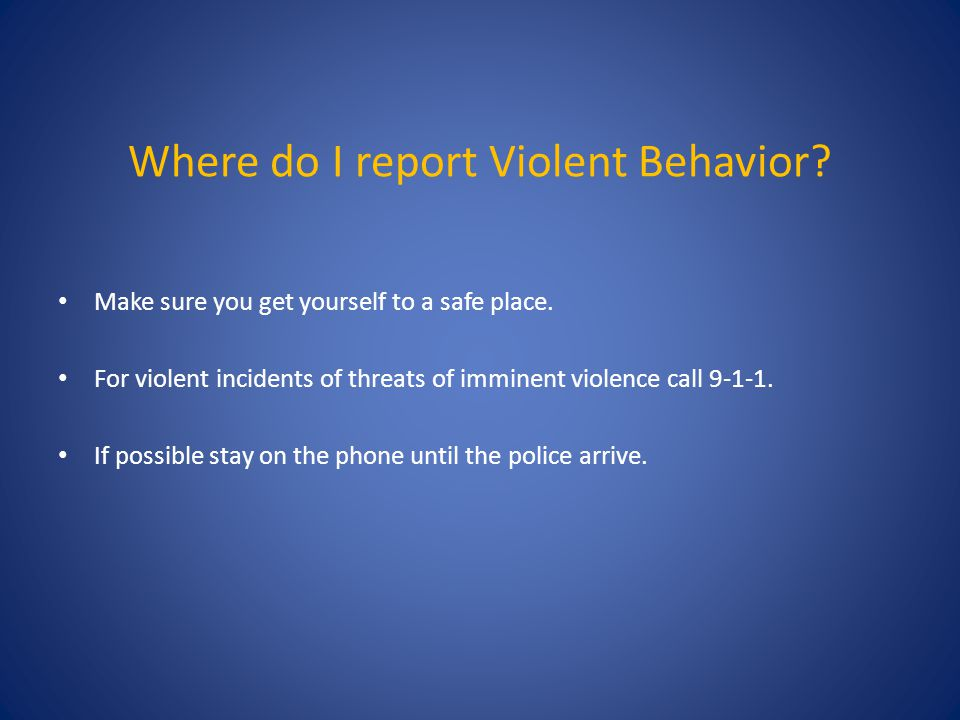 Where do I report Violent Behavior. Make sure you get yourself to a safe place.