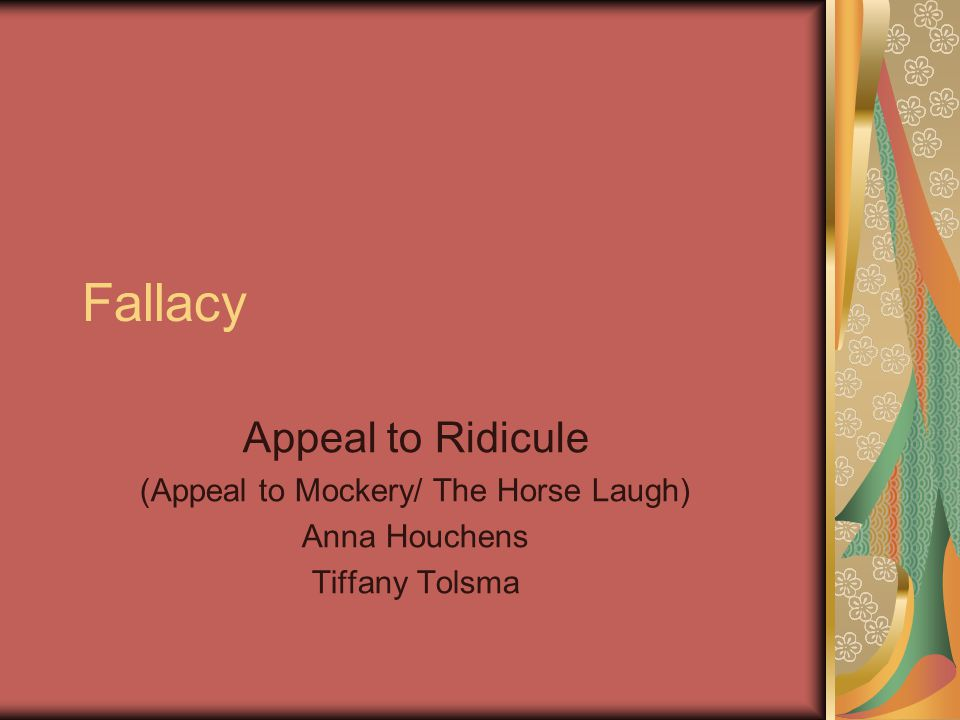 Fallacy Appeal to Ridicule (Appeal to Mockery/ The Horse Laugh) Anna Houchens Tiffany Tolsma